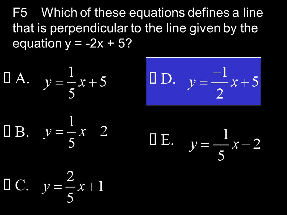 F5Which of these equations defines a line that is perpendicular to the line given by the equation y = -2x + 5.