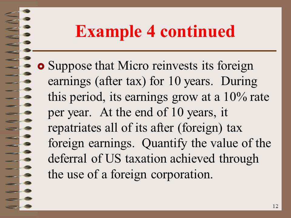 12 Example 4 continued  Suppose that Micro reinvests its foreign earnings (after tax) for 10 years.