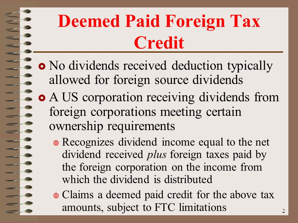 2 Deemed Paid Foreign Tax Credit  No dividends received deduction typically allowed for foreign source dividends  A US corporation receiving dividends from foreign corporations meeting certain ownership requirements  Recognizes dividend income equal to the net dividend received plus foreign taxes paid by the foreign corporation on the income from which the dividend is distributed  Claims a deemed paid credit for the above tax amounts, subject to FTC limitations