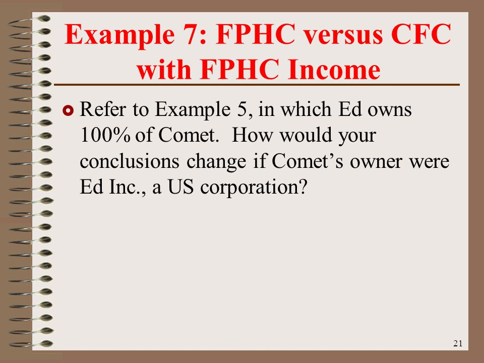 21 Example 7: FPHC versus CFC with FPHC Income  Refer to Example 5, in which Ed owns 100% of Comet.