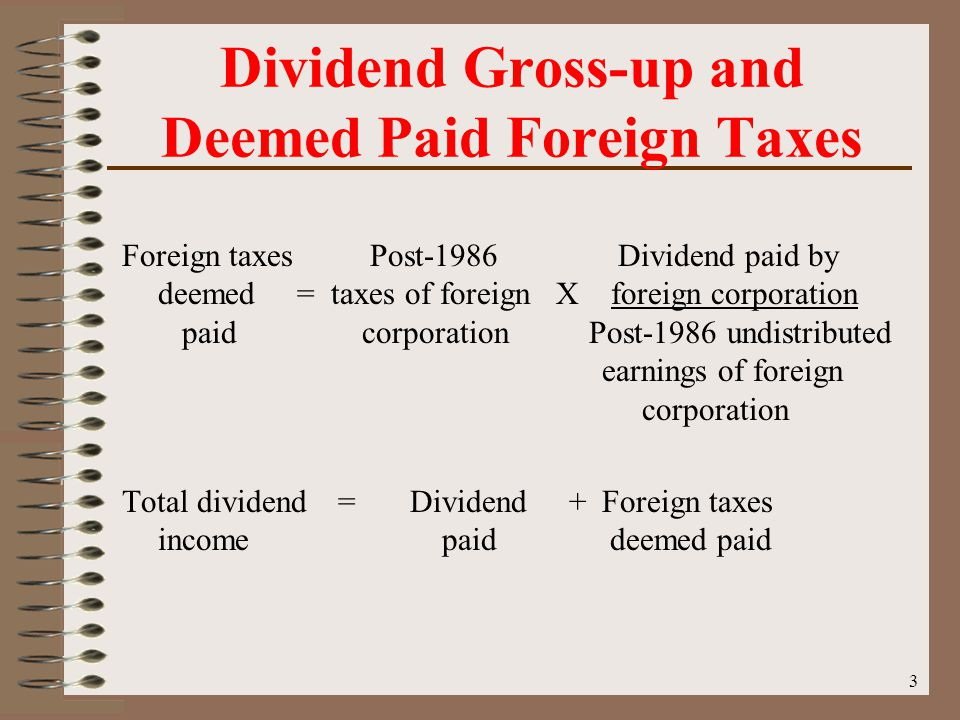 3 Dividend Gross-up and Deemed Paid Foreign Taxes Foreign taxes Post-1986 Dividend paid by deemed = taxes of foreign X foreign corporation paid corporation Post-1986 undistributed earnings of foreign corporation Total dividend =Dividend +Foreign taxes income paid deemed paid