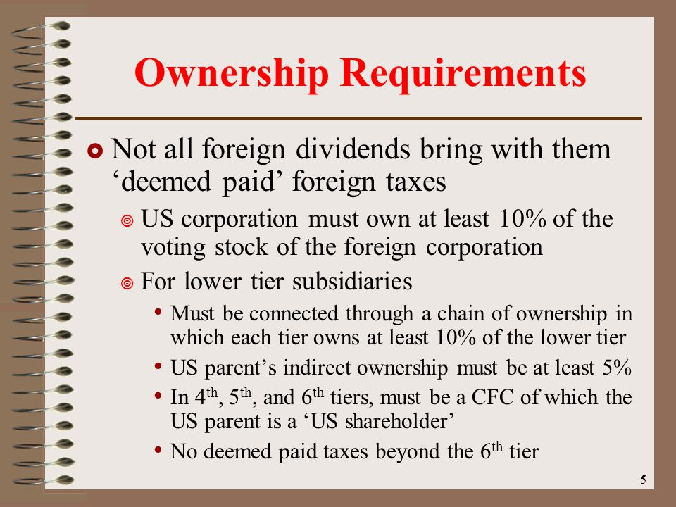 5 Ownership Requirements  Not all foreign dividends bring with them 'deemed paid' foreign taxes  US corporation must own at least 10% of the voting stock of the foreign corporation  For lower tier subsidiaries Must be connected through a chain of ownership in which each tier owns at least 10% of the lower tier US parent's indirect ownership must be at least 5% In 4 th, 5 th, and 6 th tiers, must be a CFC of which the US parent is a 'US shareholder' No deemed paid taxes beyond the 6 th tier