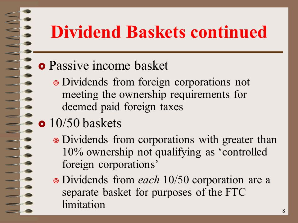 8 Dividend Baskets continued  Passive income basket  Dividends from foreign corporations not meeting the ownership requirements for deemed paid foreign taxes  10/50 baskets  Dividends from corporations with greater than 10% ownership not qualifying as 'controlled foreign corporations'  Dividends from each 10/50 corporation are a separate basket for purposes of the FTC limitation