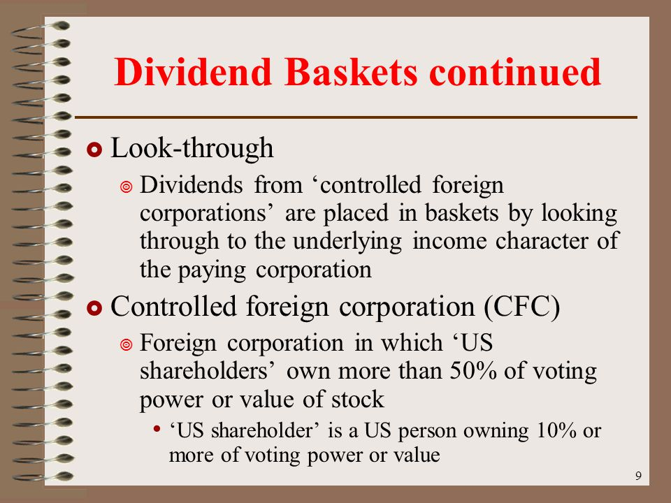 9 Dividend Baskets continued  Look-through  Dividends from 'controlled foreign corporations' are placed in baskets by looking through to the underlying income character of the paying corporation  Controlled foreign corporation (CFC)  Foreign corporation in which 'US shareholders' own more than 50% of voting power or value of stock 'US shareholder' is a US person owning 10% or more of voting power or value