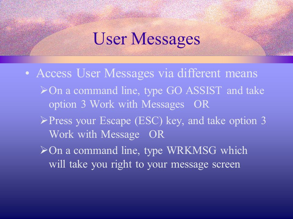 User Messages Access User Messages via different means  On a command line, type GO ASSIST and take option 3 Work with Messages OR  Press your Escape (ESC) key, and take option 3 Work with Message OR  On a command line, type WRKMSG which will take you right to your message screen