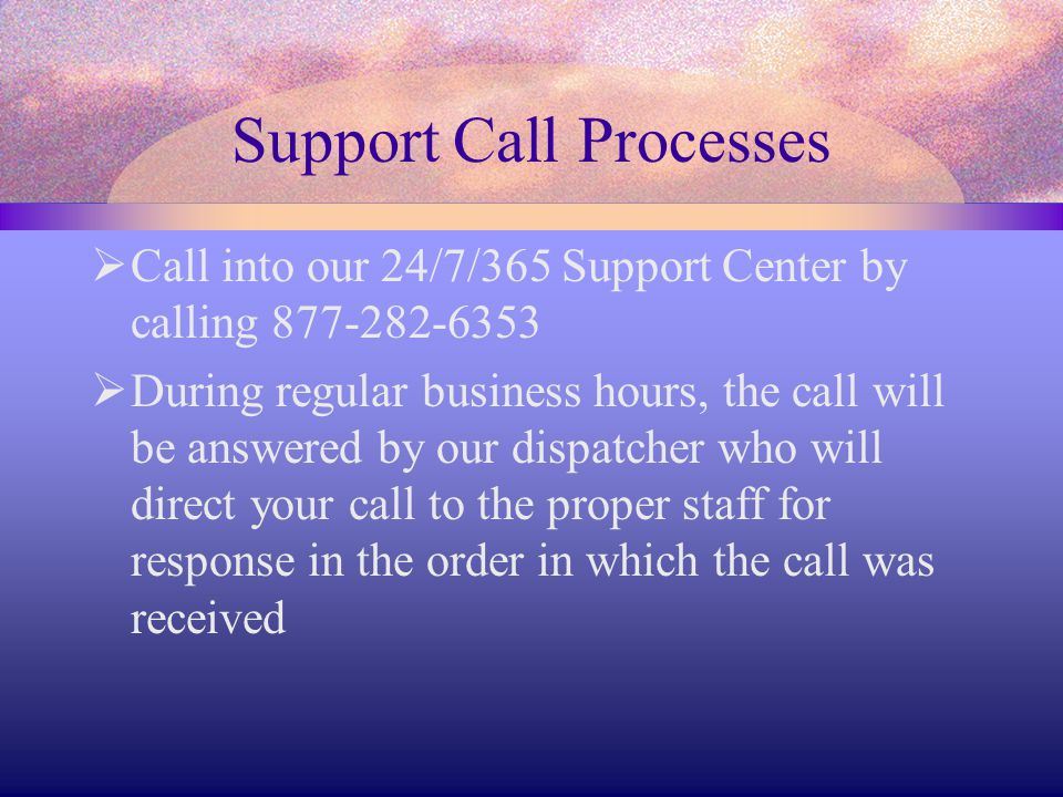 Support Call Processes  Call into our 24/7/365 Support Center by calling 877-282-6353  During regular business hours, the call will be answered by our dispatcher who will direct your call to the proper staff for response in the order in which the call was received