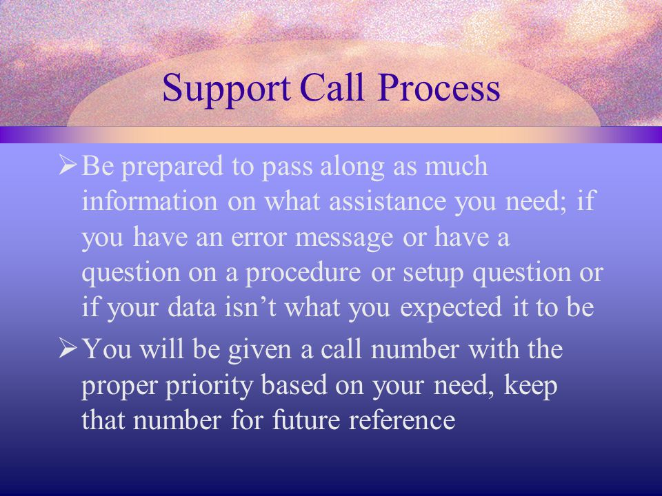 Support Call Process  Be prepared to pass along as much information on what assistance you need; if you have an error message or have a question on a procedure or setup question or if your data isn't what you expected it to be  You will be given a call number with the proper priority based on your need, keep that number for future reference