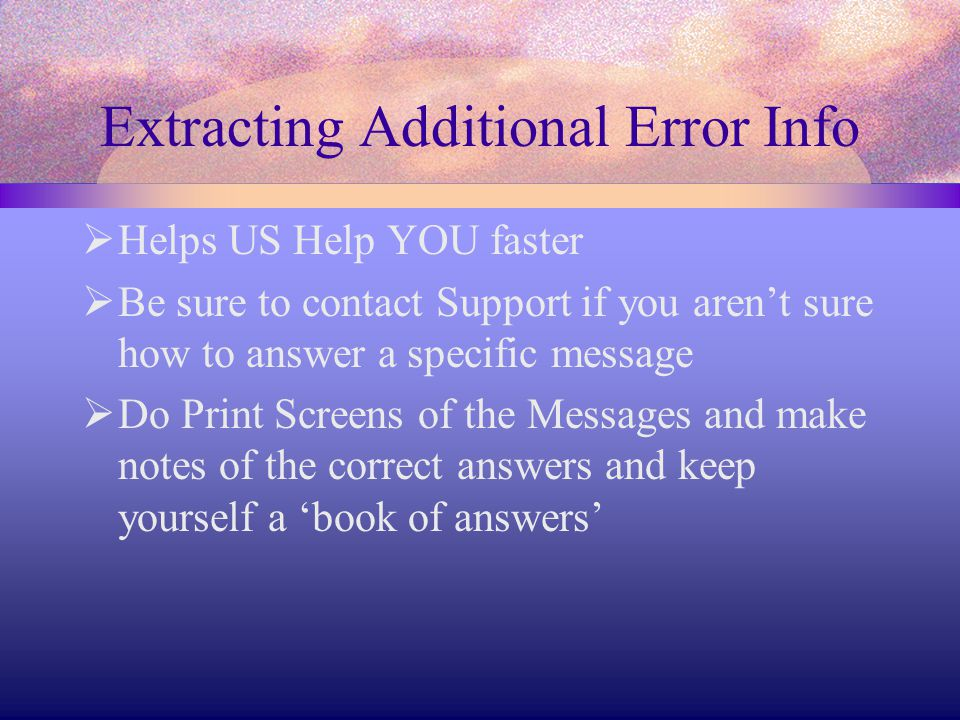 Extracting Additional Error Info  Helps US Help YOU faster  Be sure to contact Support if you aren't sure how to answer a specific message  Do Print Screens of the Messages and make notes of the correct answers and keep yourself a 'book of answers'