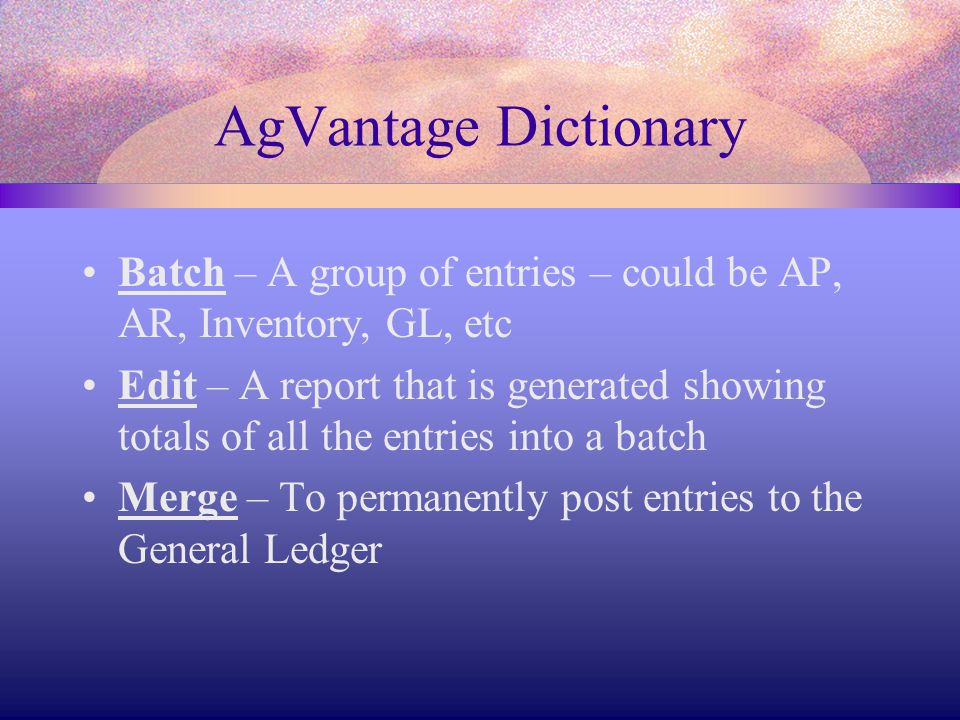 AgVantage Dictionary Batch – A group of entries – could be AP, AR, Inventory, GL, etc Edit – A report that is generated showing totals of all the entries into a batch Merge – To permanently post entries to the General Ledger