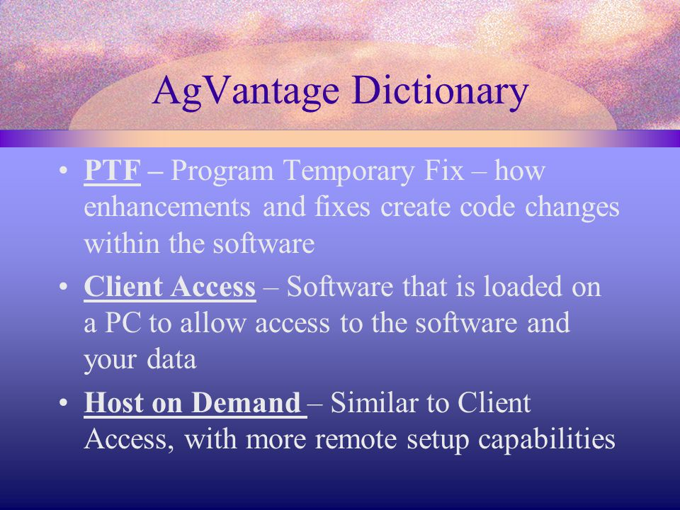 AgVantage Dictionary PTF – Program Temporary Fix – how enhancements and fixes create code changes within the software Client Access – Software that is loaded on a PC to allow access to the software and your data Host on Demand – Similar to Client Access, with more remote setup capabilities