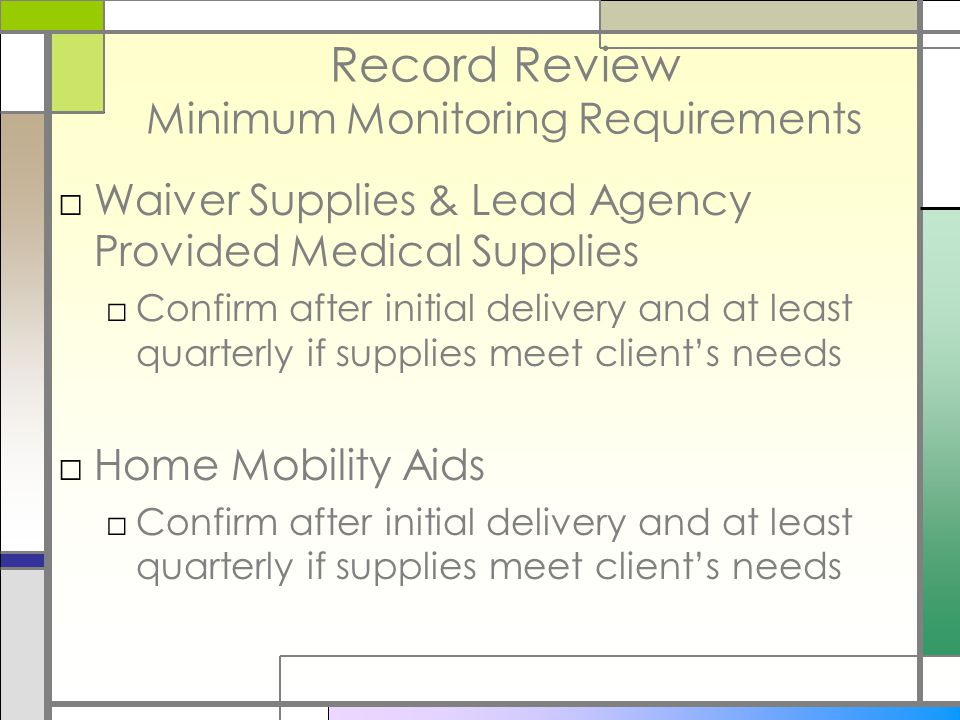 Record Review Minimum Monitoring Requirements □Waiver Supplies & Lead Agency Provided Medical Supplies □Confirm after initial delivery and at least quarterly if supplies meet client's needs □Home Mobility Aids □Confirm after initial delivery and at least quarterly if supplies meet client's needs