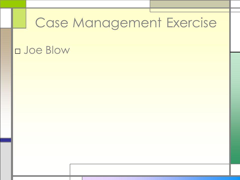 Case Management Exercise □Joe Blow