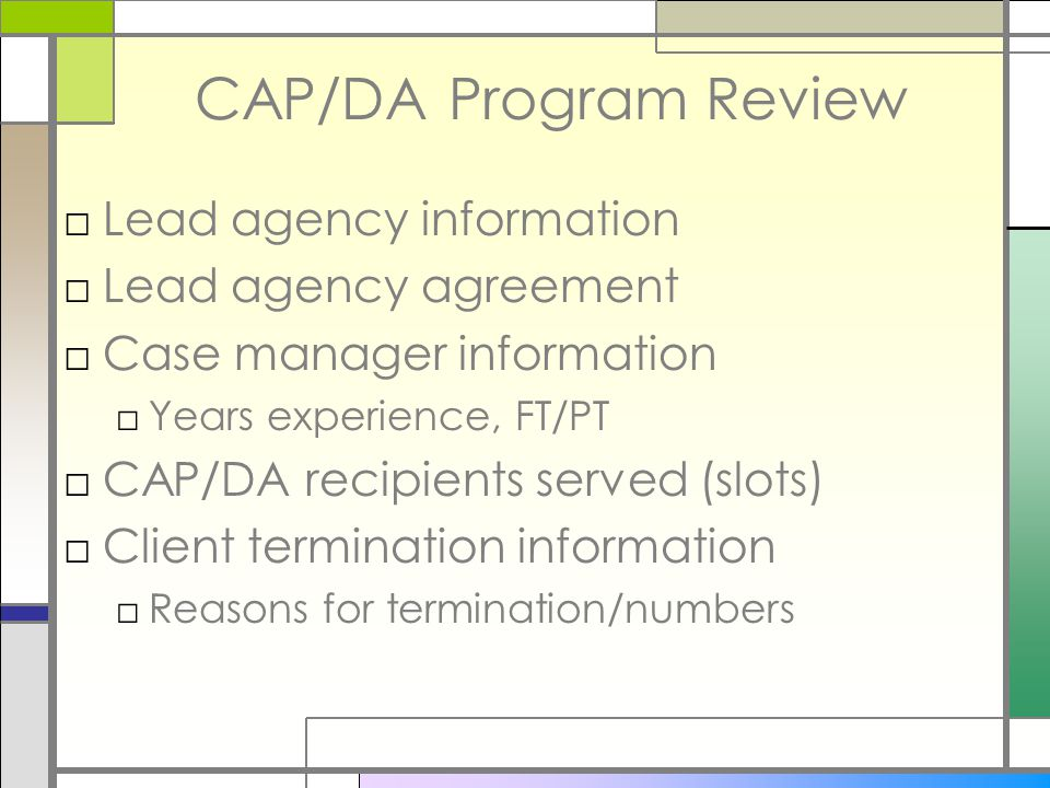 CAP/DA Program Review □Lead agency information □Lead agency agreement □Case manager information □Years experience, FT/PT □CAP/DA recipients served (slots) □Client termination information □Reasons for termination/numbers