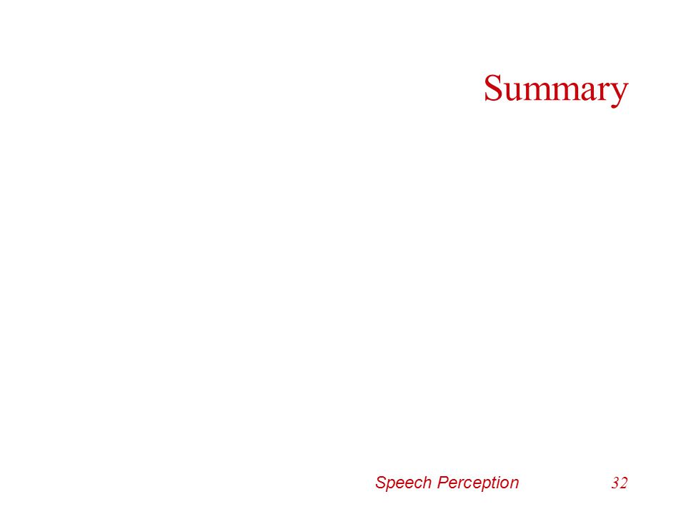 Speech Perception31 Stops (voicing) Voice onset time (VOT) –Longer the VOT prior to a vowel and after a stop… the more likely you will perceive it as