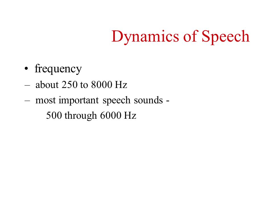 intensity – whisper - 20 dB HL – normal conversational speech - 50 to 60 dB HL – loud speech - 70 dB HL – shouting - 90 dB HL Dynamics of Speech