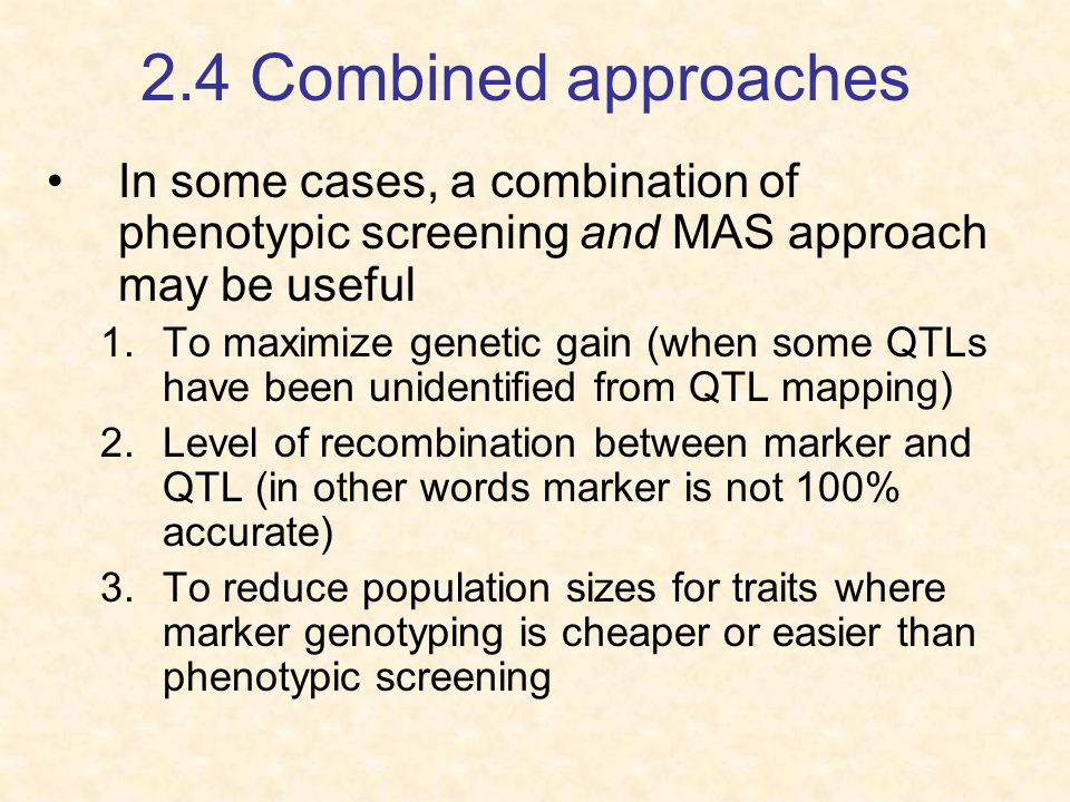 2.4 Combined approaches In some cases, a combination of phenotypic screening and MAS approach may be useful 1.To maximize genetic gain (when some QTLs have been unidentified from QTL mapping) 2.Level of recombination between marker and QTL (in other words marker is not 100% accurate) 3.To reduce population sizes for traits where marker genotyping is cheaper or easier than phenotypic screening