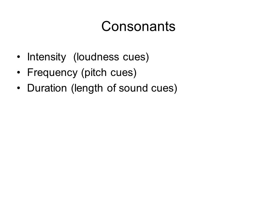 Consonants Intensity (loudness cues) Frequency (pitch cues) Duration (length of sound cues)