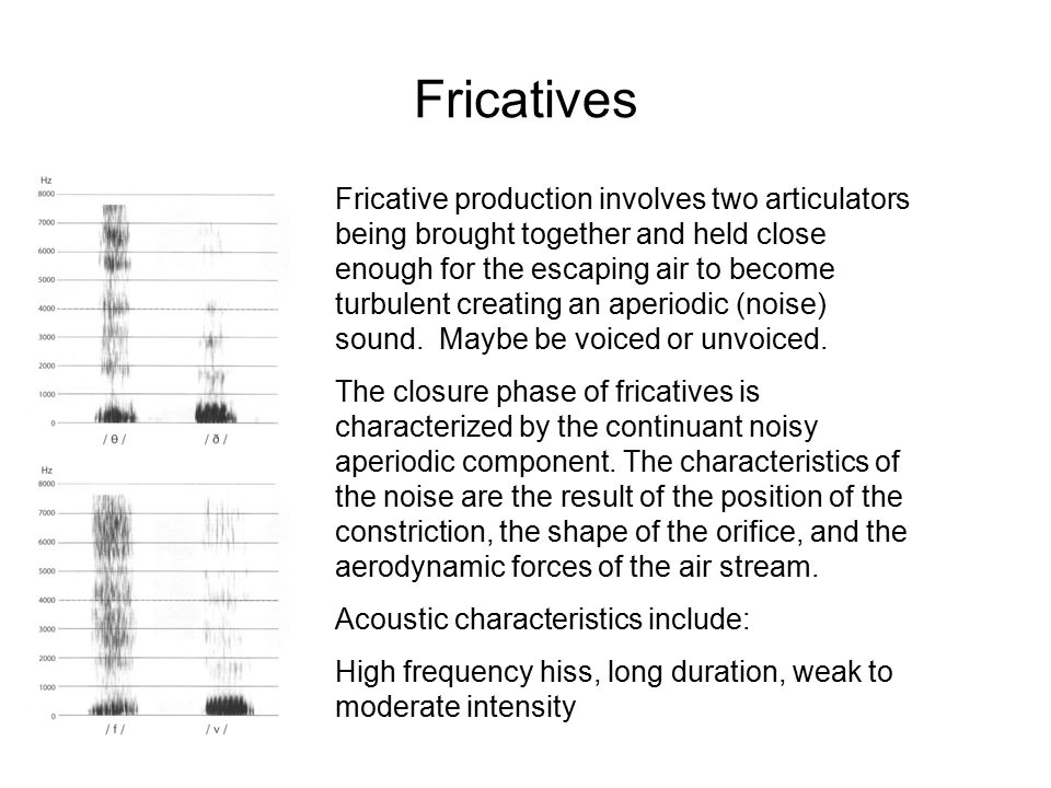 Fricative production involves two articulators being brought together and held close enough for the escaping air to become turbulent creating an aperiodic (noise) sound.