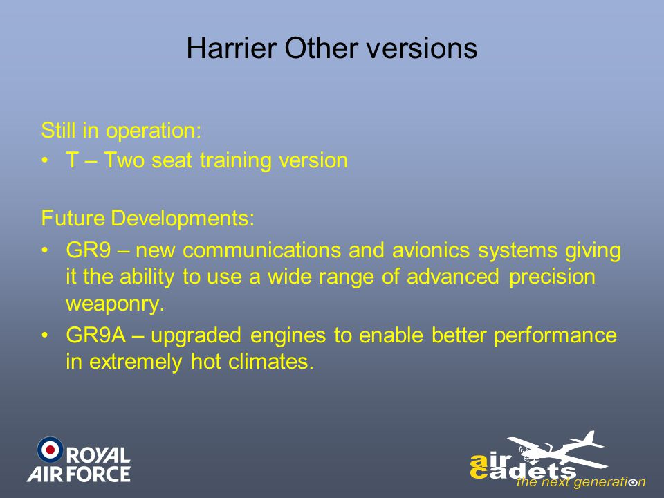 Harrier Other versions Still in operation: T – Two seat training version Future Developments: GR9 – new communications and avionics systems giving it the ability to use a wide range of advanced precision weaponry.