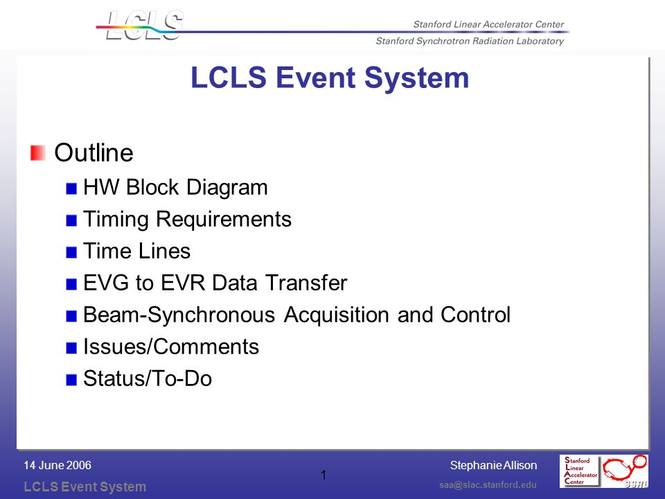 Stephanie Allison LCLS Event System saa@slac.stanford.edu 14 June 2006 1 LCLS Event System Outline HW Block Diagram Timing Requirements Time Lines EVG to EVR Data Transfer Beam-Synchronous Acquisition and Control Issues/Comments Status/To-Do