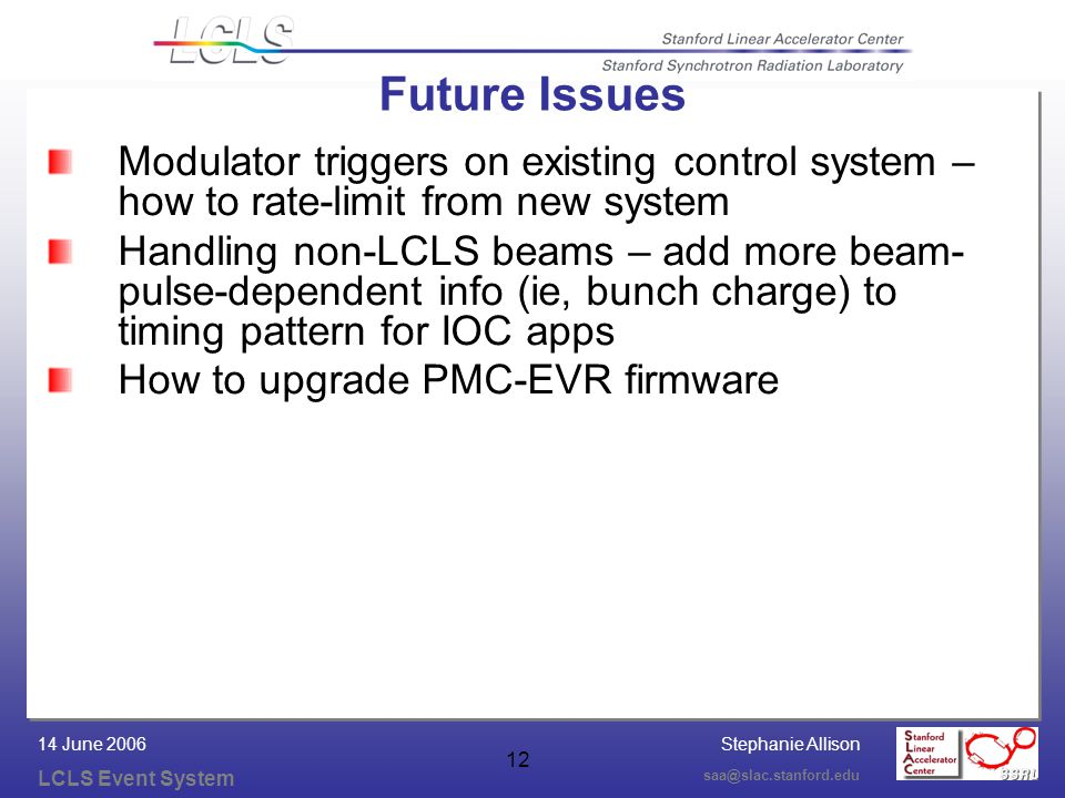Stephanie Allison LCLS Event System saa@slac.stanford.edu 14 June 2006 12 Future Issues Modulator triggers on existing control system – how to rate-limit from new system Handling non-LCLS beams – add more beam- pulse-dependent info (ie, bunch charge) to timing pattern for IOC apps How to upgrade PMC-EVR firmware