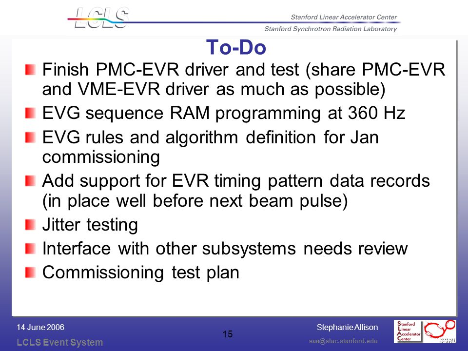 Stephanie Allison LCLS Event System saa@slac.stanford.edu 14 June 2006 15 To-Do Finish PMC-EVR driver and test (share PMC-EVR and VME-EVR driver as much as possible) EVG sequence RAM programming at 360 Hz EVG rules and algorithm definition for Jan commissioning Add support for EVR timing pattern data records (in place well before next beam pulse) Jitter testing Interface with other subsystems needs review Commissioning test plan