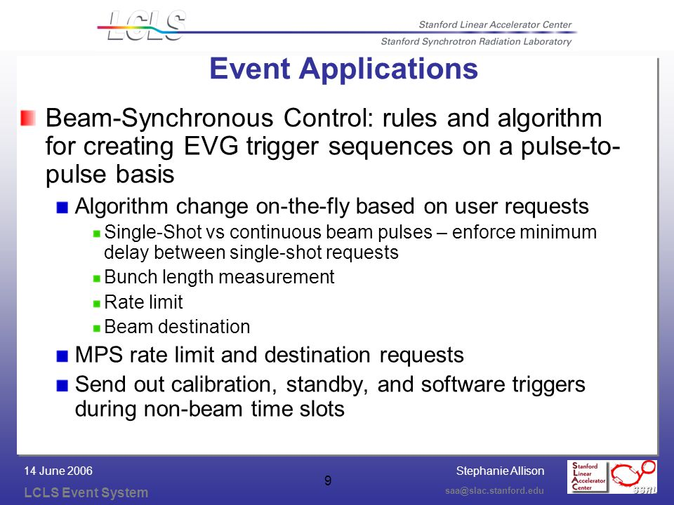 Stephanie Allison LCLS Event System saa@slac.stanford.edu 14 June 2006 10 Beam-Synchronous Acquisition: mechanism for users to request pulse-by-pulse acquisition across multiple IOCs: Single-shot or multiple contiguous pulses Include or exclude a pulse from resultant waveforms based on information in the timing pattern for that pulse Can be implemented by either data mining of large data/timing-pattern arrays …or use the timing system to trigger data copy to special records based on preset conditions, requires reserve/release of special records Event Applications (cont)