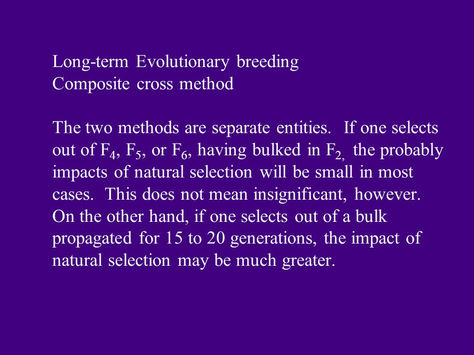 Long-term Evolutionary breeding Composite cross method The two methods are separate entities. If one selects out of F 4, F 5, or F 6, having bulked in