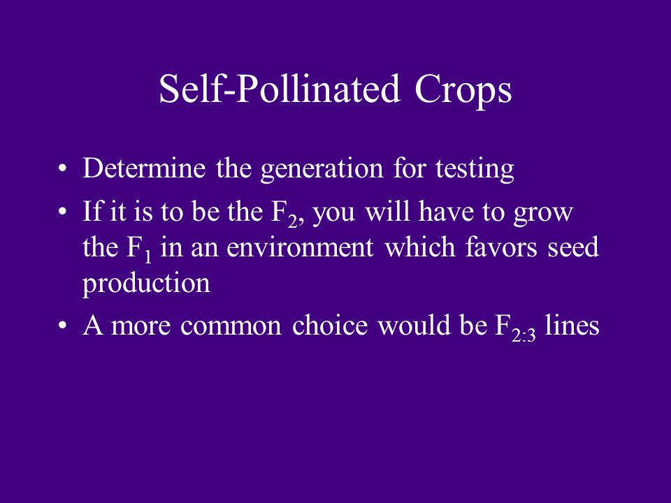 Self-Pollinated Crops Determine the generation for testing If it is to be the F 2, you will have to grow the F 1 in an environment which favors seed p