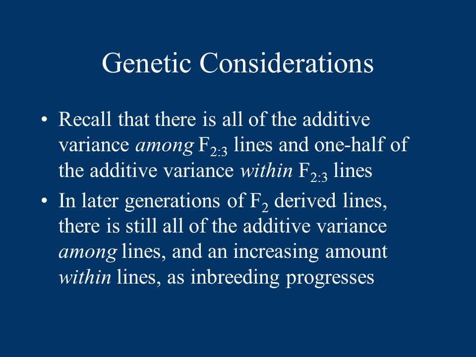 Genetic Considerations Recall that there is all of the additive variance among F 2:3 lines and one-half of the additive variance within F 2:3 lines In