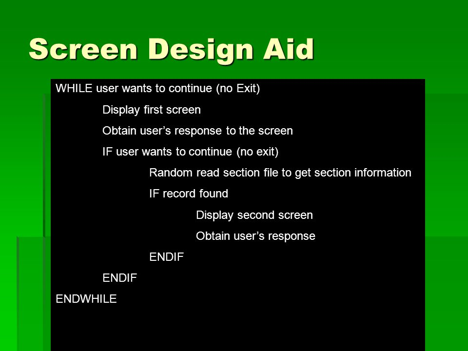 Screen Design Aid WHILE user wants to continue (no Exit) Display first screen Obtain user's response to the screen IF user wants to continue (no exit) Random read section file to get section information IF record found Display second screen Obtain user's response ENDIF ENDWHILE