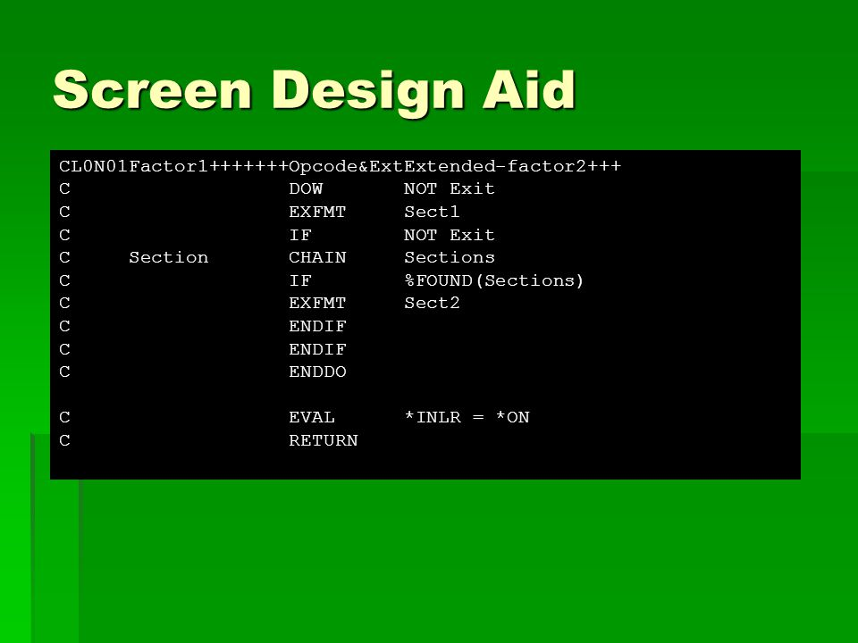 Screen Design Aid CL0N01Factor1+++++++Opcode&ExtExtended-factor2+++ C DOW NOT Exit C EXFMT Sect1 C IF NOT Exit C Section CHAIN Sections C IF %FOUND(Sections) C EXFMT Sect2 C ENDIF C ENDDO C EVAL *INLR = *ON C RETURN