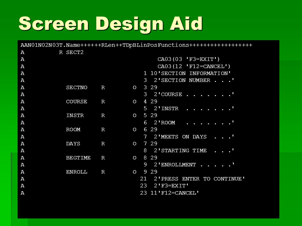 Screen Design Aid AAN01N02N03T.Name++++++RLen++TDpBLinPosFunctions++++++++++++++++++ A R SECT2 A CA03(03 F3=EXIT ) A CA03(12 F12=CANCEL ) A 1 10 SECTION INFORMATION A 3 2 SECTION NUMBER... A SECTNO R O 3 29 A 3 2 COURSE....... A COURSE R O 4 29 A 5 2 INSTR....... A INSTR R O 5 29 A 6 2 ROOM....... A ROOM R O 6 29 A 7 2 MEETS ON DAYS... A DAYS R O 7 29 A 8 2 STARTING TIME... A BEGTIME R O 8 29 A 9 2 ENROLLMENT.....' A ENROLL R O 9 29 A 21 2 PRESS ENTER TO CONTINUE A 23 2 F3=EXIT A 23 11 F12=CANCEL