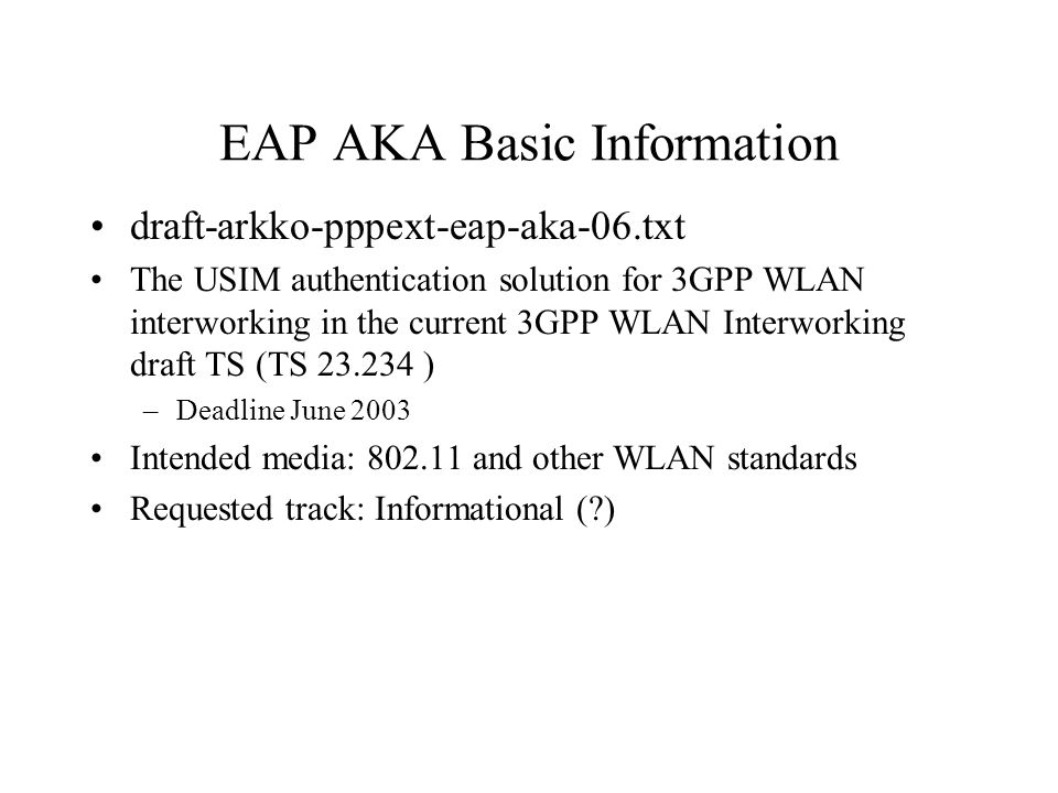 EAP AKA Basic Information draft-arkko-pppext-eap-aka-06.txt The USIM authentication solution for 3GPP WLAN interworking in the current 3GPP WLAN Interworking draft TS (TS 23.234 ) –Deadline June 2003 Intended media: 802.11 and other WLAN standards Requested track: Informational ( )