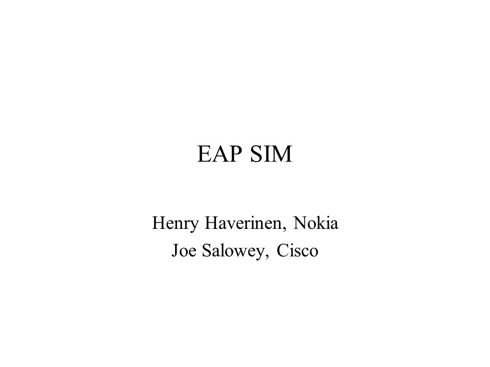 EAP SIM Basic Information draft-haverinen-pppext-eap-sim-07.txt EAP authentication and key distribution with GSM SIM (enhanced SIM authentication) The GSM SIM authentication solution for 3GPP WLAN interworking in the current 3GPP WLAN Interworking draft TS (TS 23.234 ) –Deadline June 2003 Intended media: 802.11 and other WLAN standards Requested track: Informational (?)