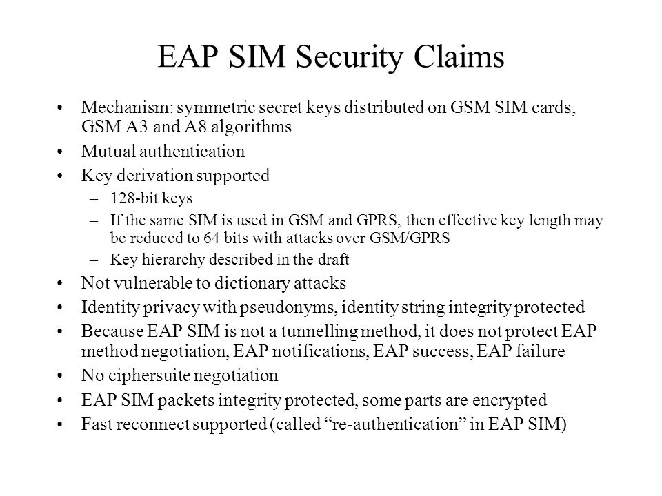 EAP SIM Security Claims Mechanism: symmetric secret keys distributed on GSM SIM cards, GSM A3 and A8 algorithms Mutual authentication Key derivation supported –128-bit keys –If the same SIM is used in GSM and GPRS, then effective key length may be reduced to 64 bits with attacks over GSM/GPRS –Key hierarchy described in the draft Not vulnerable to dictionary attacks Identity privacy with pseudonyms, identity string integrity protected Because EAP SIM is not a tunnelling method, it does not protect EAP method negotiation, EAP notifications, EAP success, EAP failure No ciphersuite negotiation EAP SIM packets integrity protected, some parts are encrypted Fast reconnect supported (called re-authentication in EAP SIM)