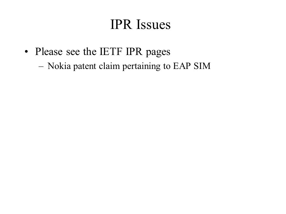 IPR Issues Please see the IETF IPR pages –Nokia patent claim pertaining to EAP SIM