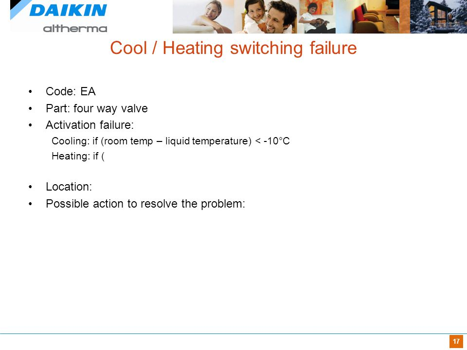 17 Cool / Heating switching failure Code: EA Part: four way valve Activation failure: Cooling: if (room temp – liquid temperature) < -10°C Heating: if