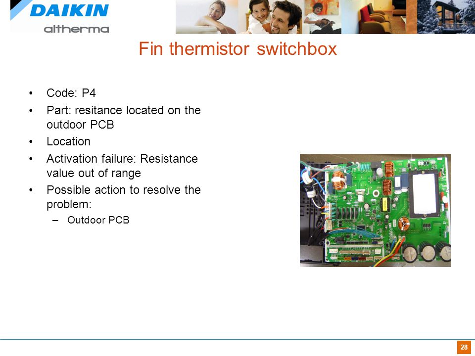28 Fin thermistor switchbox Code: P4 Part: resitance located on the outdoor PCB Location Activation failure: Resistance value out of range Possible ac