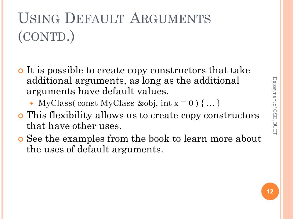 U SING D EFAULT A RGUMENTS ( CONTD.) It is possible to create copy constructors that take additional arguments, as long as the additional arguments have default values.