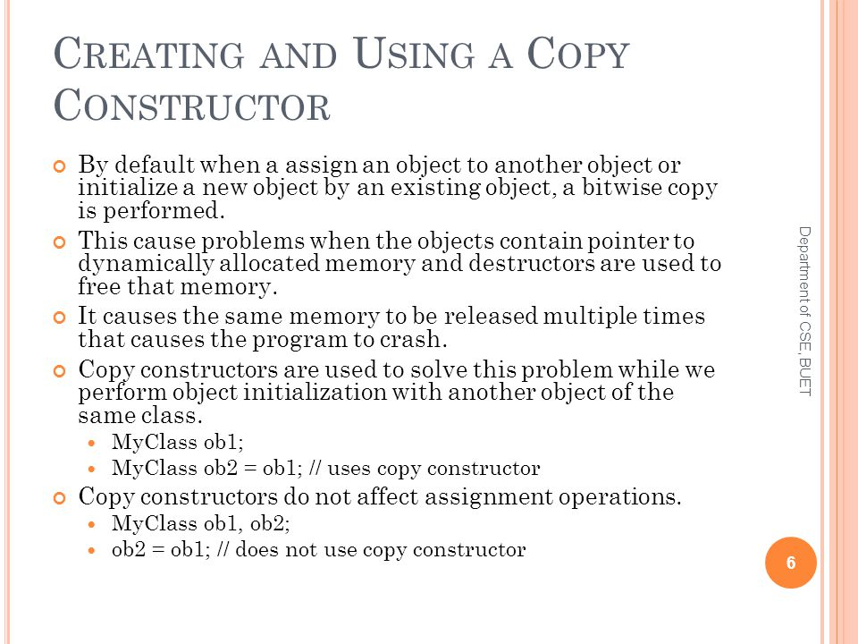 C REATING AND U SING A C OPY C ONSTRUCTOR By default when a assign an object to another object or initialize a new object by an existing object, a bitwise copy is performed.