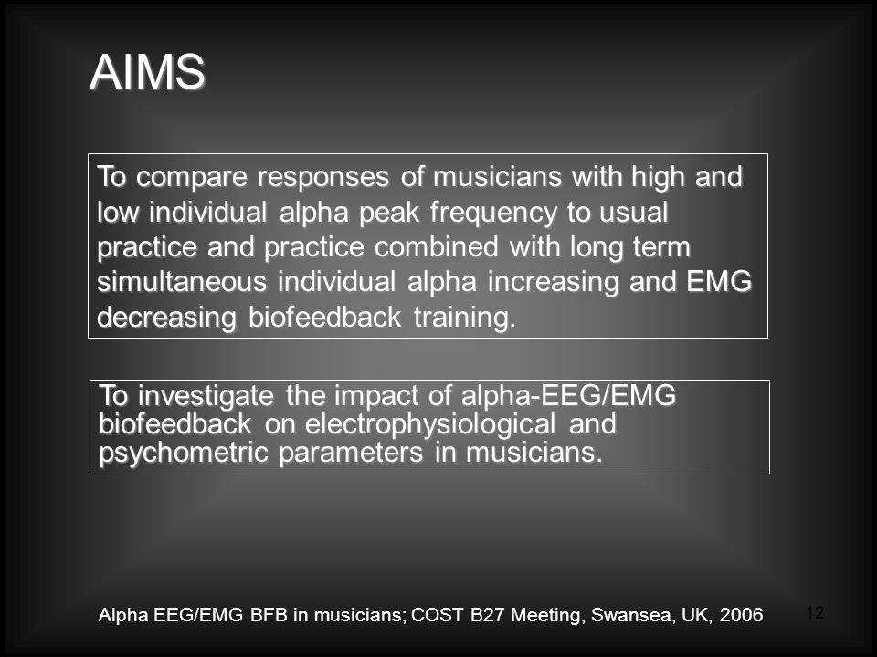 Alpha EEG/EMG BFB in musicians; COST B27 Meeting, Swansea, UK, 2006 12 To compare responses of musicians with high and low individual alpha peak frequency to usual practice and practice combined with long term simultaneous individual alpha increasing and EMG decreasing biofeedback training.