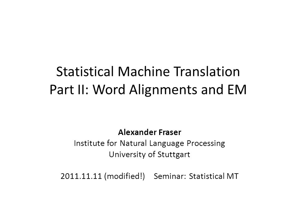 Statistical Machine Translation Part II: Word Alignments and EM Alexander Fraser Institute for Natural Language Processing University of Stuttgart 2011.11.11 (modified!) Seminar: Statistical MT