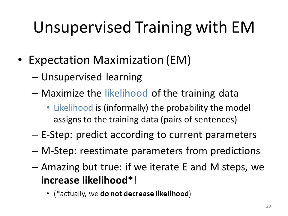 29 Unsupervised Training with EM Expectation Maximization (EM) – Unsupervised learning – Maximize the likelihood of the training data Likelihood is (informally) the probability the model assigns to the training data (pairs of sentences) – E-Step: predict according to current parameters – M-Step: reestimate parameters from predictions – Amazing but true: if we iterate E and M steps, we increase likelihood*.
