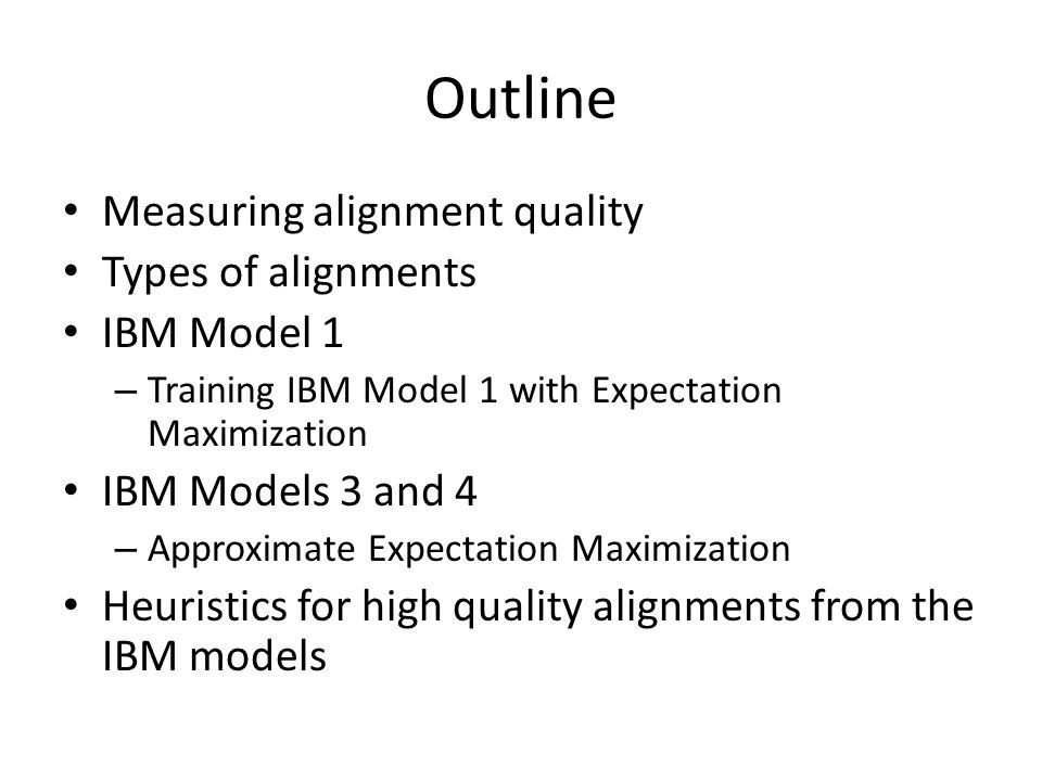 Outline Measuring alignment quality Types of alignments IBM Model 1 – Training IBM Model 1 with Expectation Maximization IBM Models 3 and 4 – Approximate Expectation Maximization Heuristics for high quality alignments from the IBM models