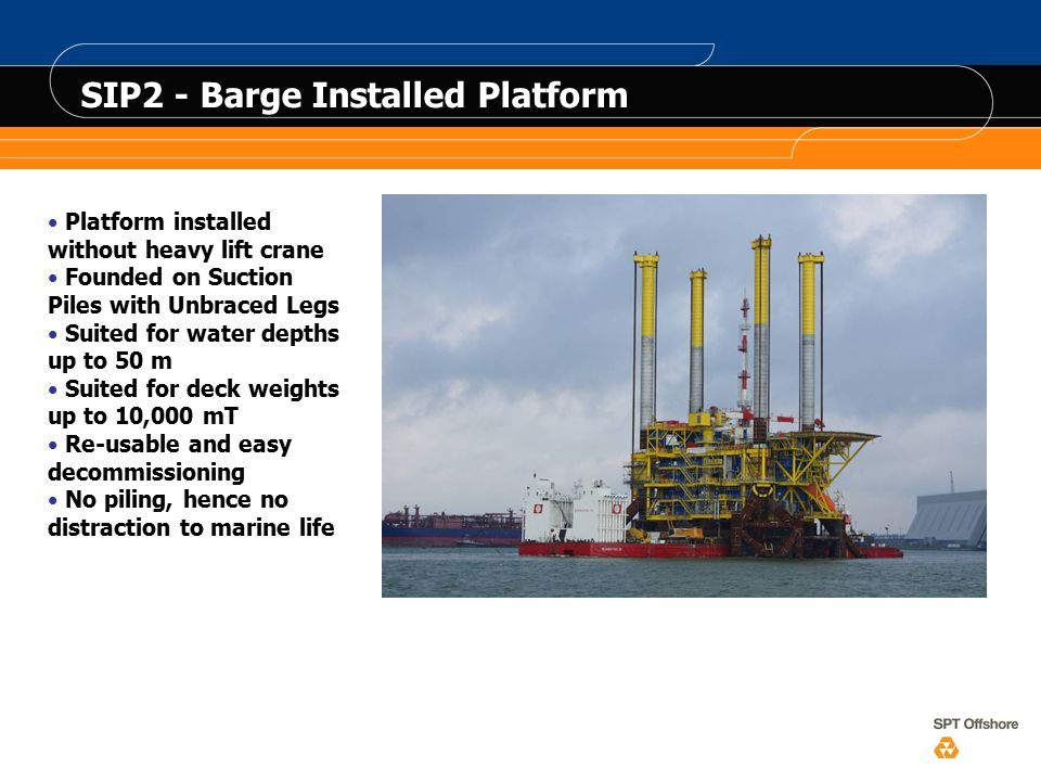 Platform installed without heavy lift crane Founded on Suction Piles with Unbraced Legs Suited for water depths up to 50 m Suited for deck weights up to 10,000 mT Re-usable and easy decommissioning No piling, hence no distraction to marine life SIP2 - Barge Installed Platform