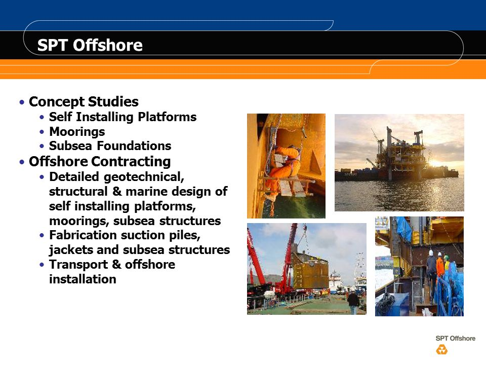 SPT Offshore Concept Studies Self Installing Platforms Moorings Subsea Foundations Offshore Contracting Detailed geotechnical, structural & marine design of self installing platforms, moorings, subsea structures Fabrication suction piles, jackets and subsea structures Transport & offshore installation