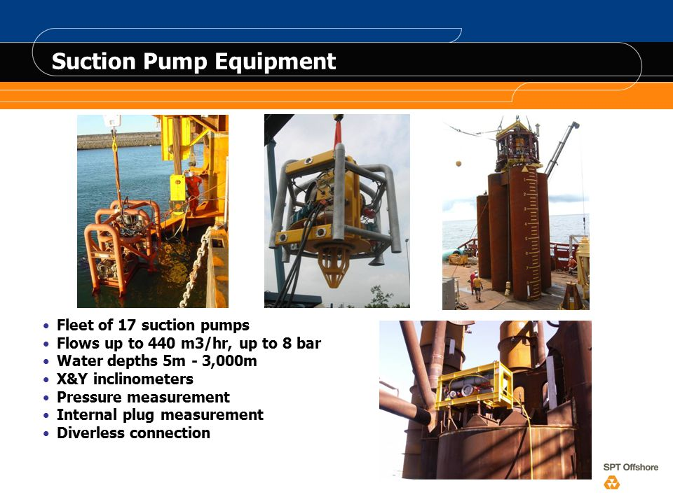 Suction Pump Equipment Fleet of 17 suction pumps Flows up to 440 m3/hr, up to 8 bar Water depths 5m - 3,000m X&Y inclinometers Pressure measurement Internal plug measurement Diverless connection