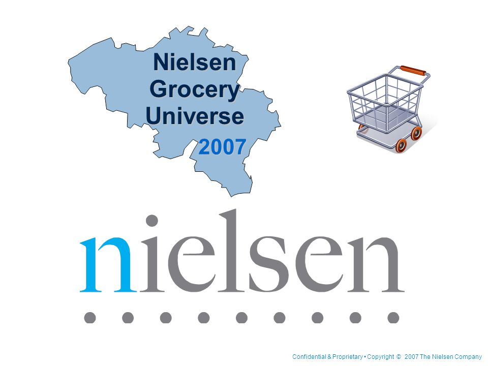 Confidential & Proprietary Copyright © 2007 The Nielsen Company Nielsen Grocery Universe 2007