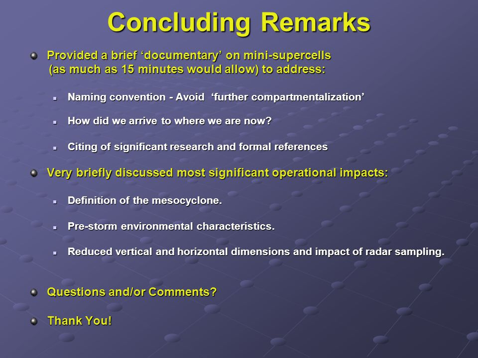 Concluding Remarks Provided a brief 'documentary' on mini-supercells (as much as 15 minutes would allow) to address: (as much as 15 minutes would allow) to address: Naming convention - Avoid 'further compartmentalization' Naming convention - Avoid 'further compartmentalization' How did we arrive to where we are now.